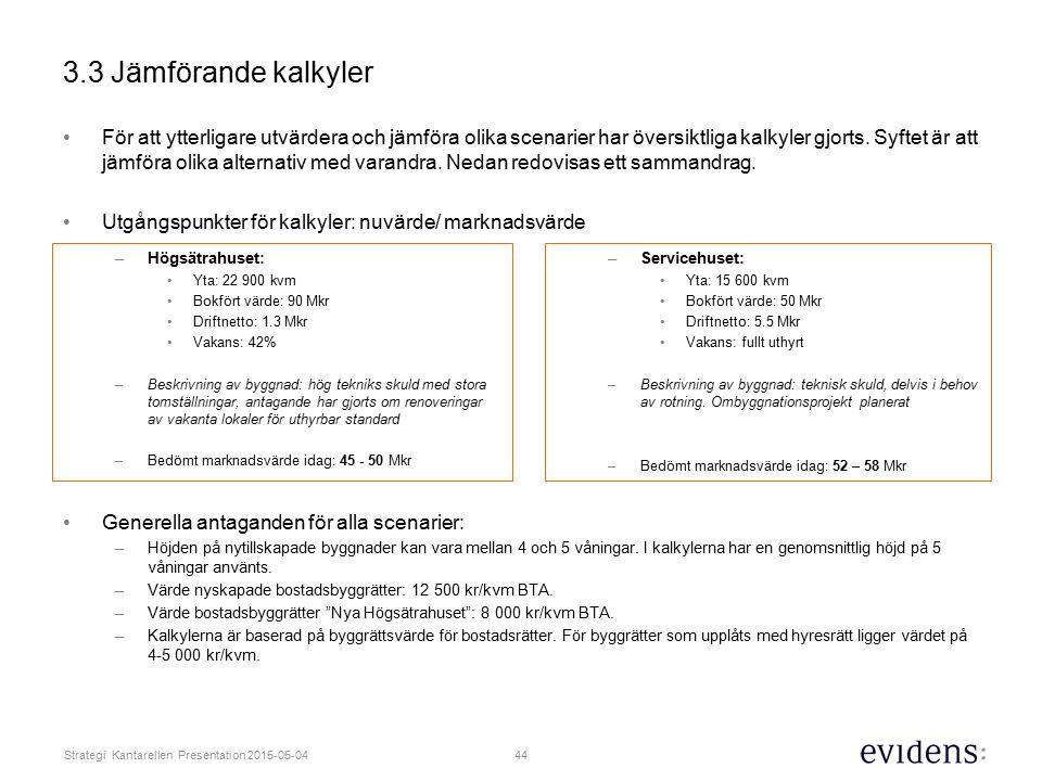 44 Strategi Kantarellen Presentation 2015-05-04 3.3 Jämförande kalkyler För att ytterligare utvärdera och jämföra olika scenarier har översiktliga kalkyler gjorts.