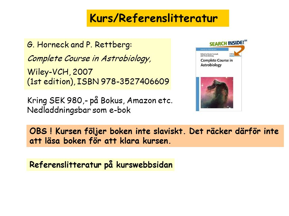 Kurs/Referenslitteratur G. Horneck and P. Rettberg: Complete Course in Astrobiology, Wiley-VCH, 2007 (1st edition), ISBN 978-3527406609 Kring SEK 980,