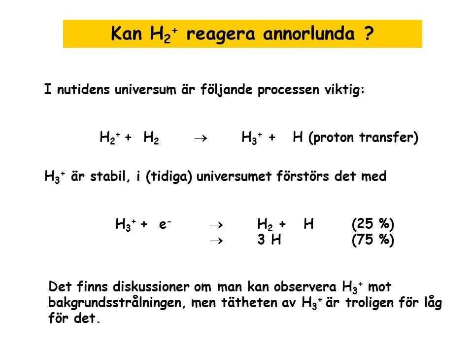 Kan H 2 + reagera annorlunda ? I nutidens universum är följande processen viktig: H 2 + + H 2  H 3 + + H (proton transfer) H 3 + är stabil, i (tidiga