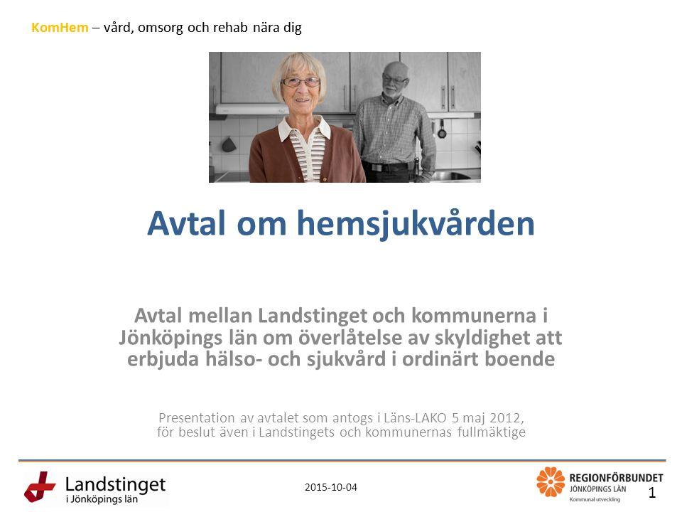 2015-10-04 1 KomHem – vård, omsorg och rehab nära dig Avtal om hemsjukvården Avtal mellan Landstinget och kommunerna i Jönköpings län om överlåtelse av skyldighet att erbjuda hälso- och sjukvård i ordinärt boende Presentation av avtalet som antogs i Läns-LAKO 5 maj 2012, för beslut även i Landstingets och kommunernas fullmäktige 1