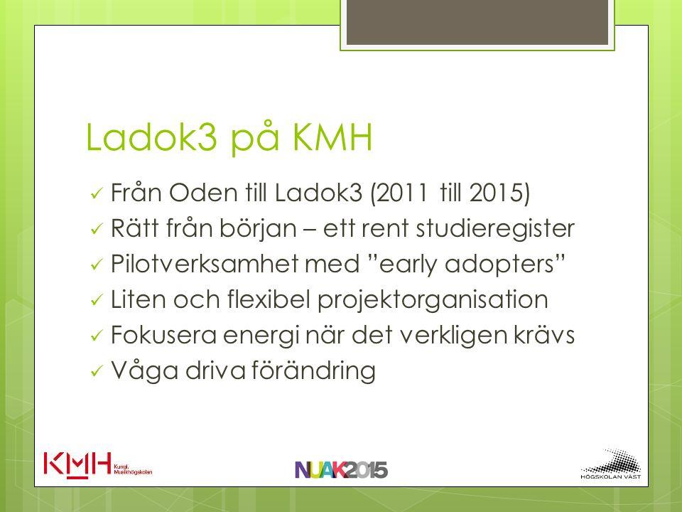 Ladok3 på KMH Från Oden till Ladok3 (2011 till 2015) Rätt från början – ett rent studieregister Pilotverksamhet med early adopters Liten och flexibel projektorganisation Fokusera energi när det verkligen krävs Våga driva förändring