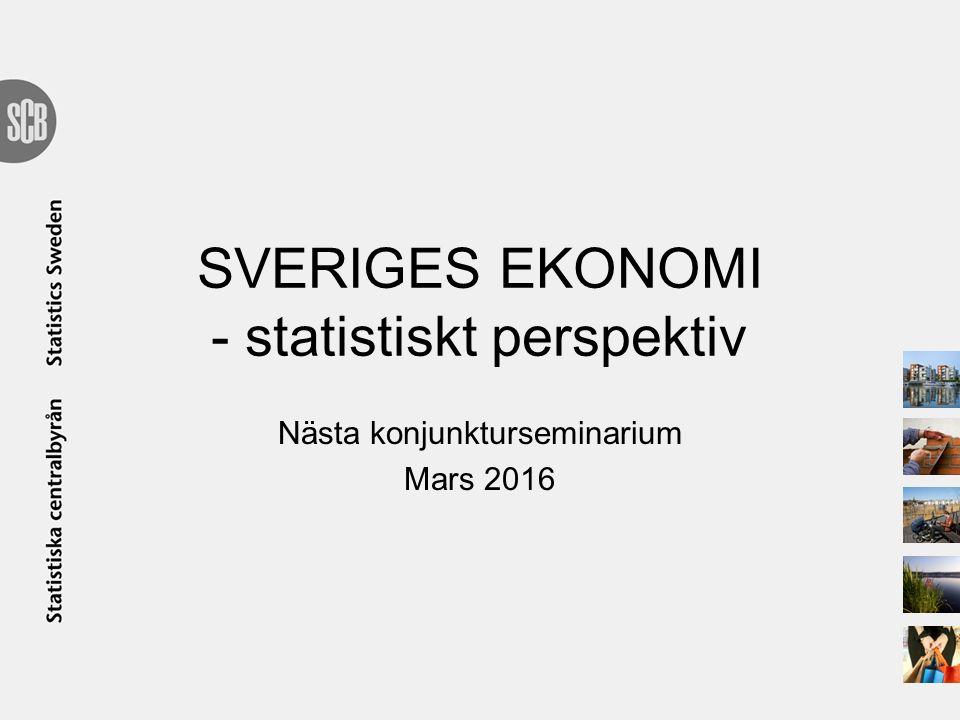 SVERIGES EKONOMI - statistiskt perspektiv Nästa konjunkturseminarium Mars 2016