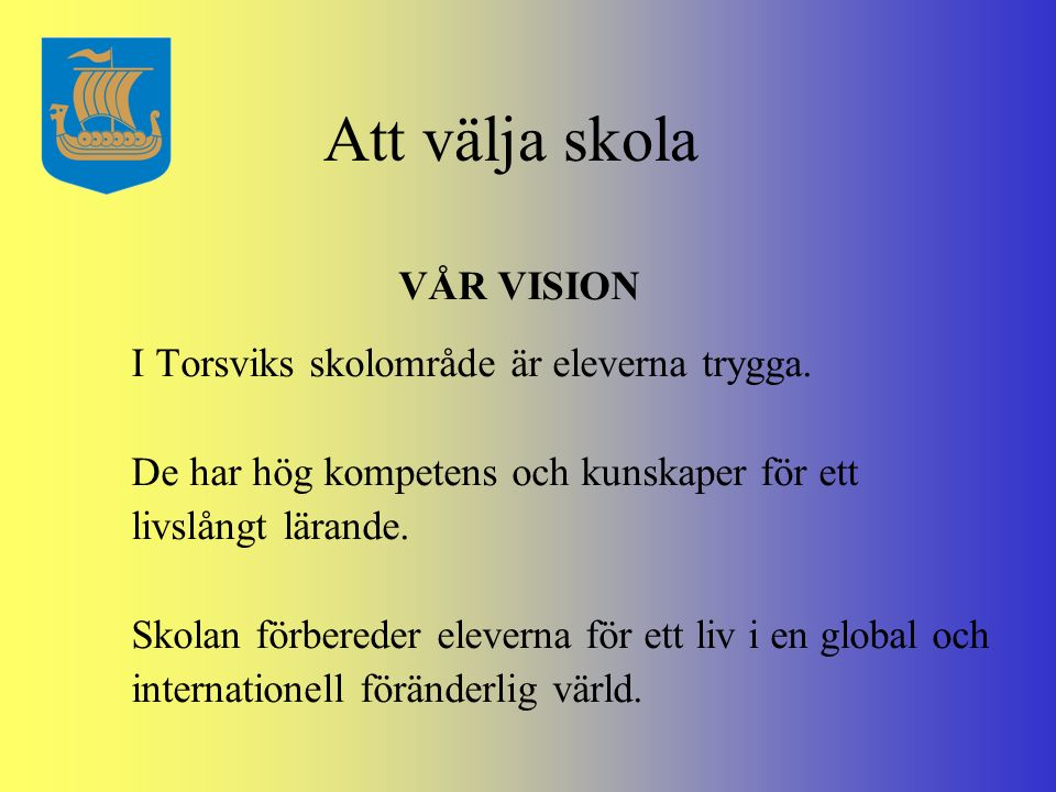 Att välja skola VÅR VISION I Torsviks skolområde är eleverna trygga. De har hög kompetens och kunskaper för ett livslångt lärande. Skolan förbereder e