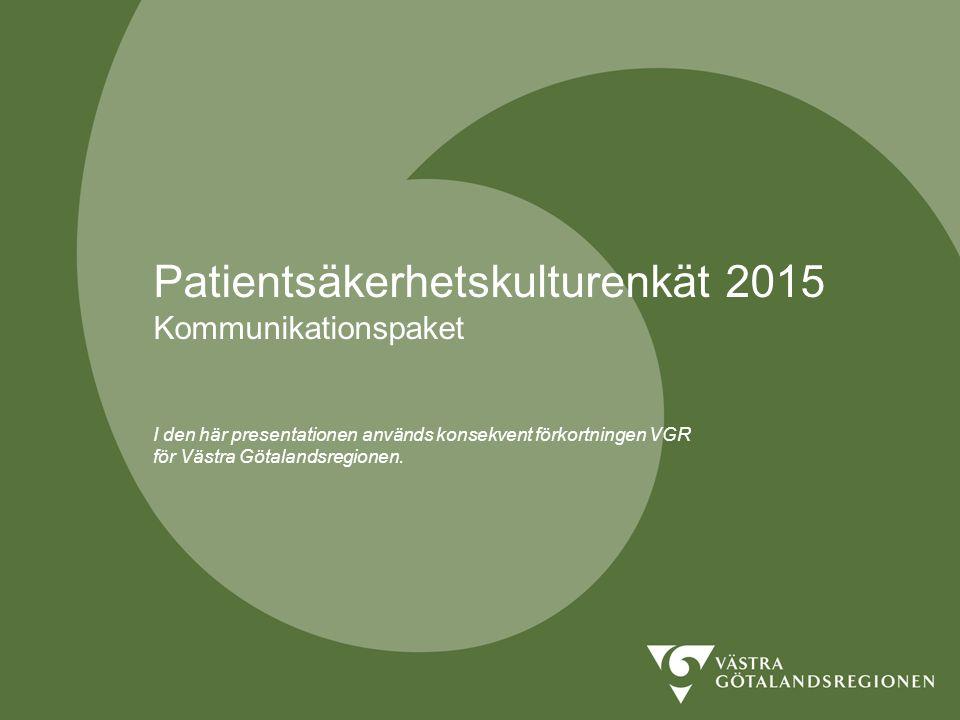 PATIENTSÄKERHETSKULTUR 2015 Därför patientsäkerhetskulturenkät Regelbundet mäta och följa upp Skapa underlag för beslut och genomförande Kartlägga styrkor och svagheter för att tydliggöra förbättringsområden Öka insikten om faktorer som kan påverka patientsäkerheten Studera förändringar i förhållningssätt och attityder som en effekt efter genomförda åtgärder
