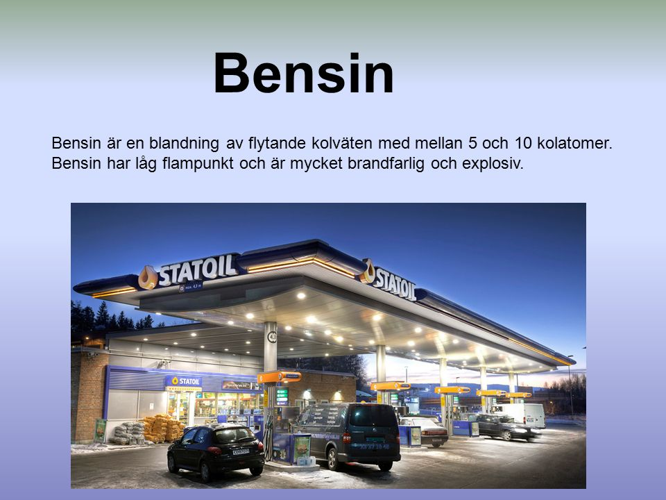 Bensin Bensin är en blandning av flytande kolväten med mellan 5 och 10 kolatomer. Bensin har låg flampunkt och är mycket brandfarlig och explosiv.