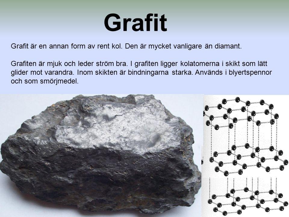 Grafit Grafit är en annan form av rent kol. Den är mycket vanligare än diamant. Grafiten är mjuk och leder ström bra. I grafiten ligger kolatomerna i