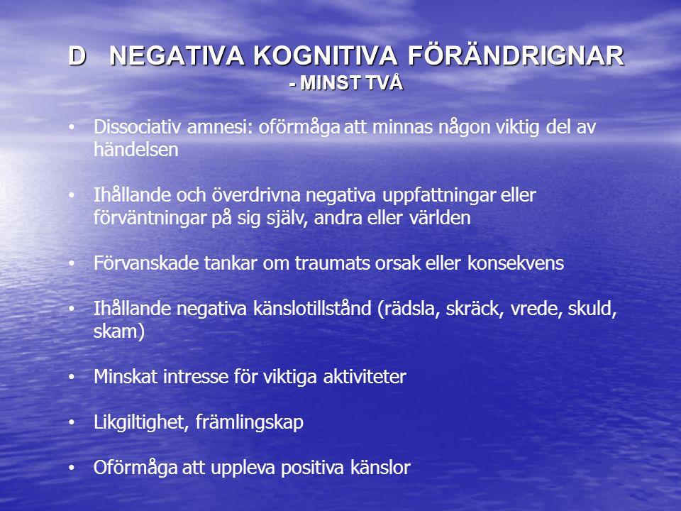 D NEGATIVA KOGNITIVA FÖRÄNDRIGNAR - MINST TVÅ Dissociativ amnesi: oförmåga att minnas någon viktig del av händelsen Ihållande och överdrivna negativa uppfattningar eller förväntningar på sig själv, andra eller världen Förvanskade tankar om traumats orsak eller konsekvens Ihållande negativa känslotillstånd (rädsla, skräck, vrede, skuld, skam) Minskat intresse för viktiga aktiviteter Likgiltighet, främlingskap Oförmåga att uppleva positiva känslor