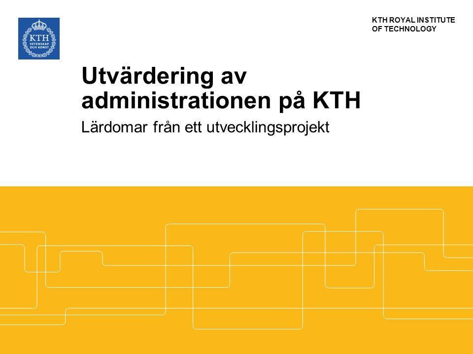 KTH ROYAL INSTITUTE OF TECHNOLOGY Utvärdering av administrationen på KTH Lärdomar från ett utvecklingsprojekt