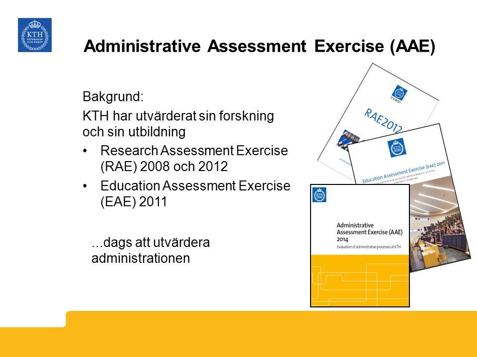 Administrative Assessment Exercise (AAE) Bakgrund: KTH har utvärderat sin forskning och sin utbildning Research Assessment Exercise (RAE) 2008 och 2012 Education Assessment Exercise (EAE) 2011...dags att utvärdera administrationen