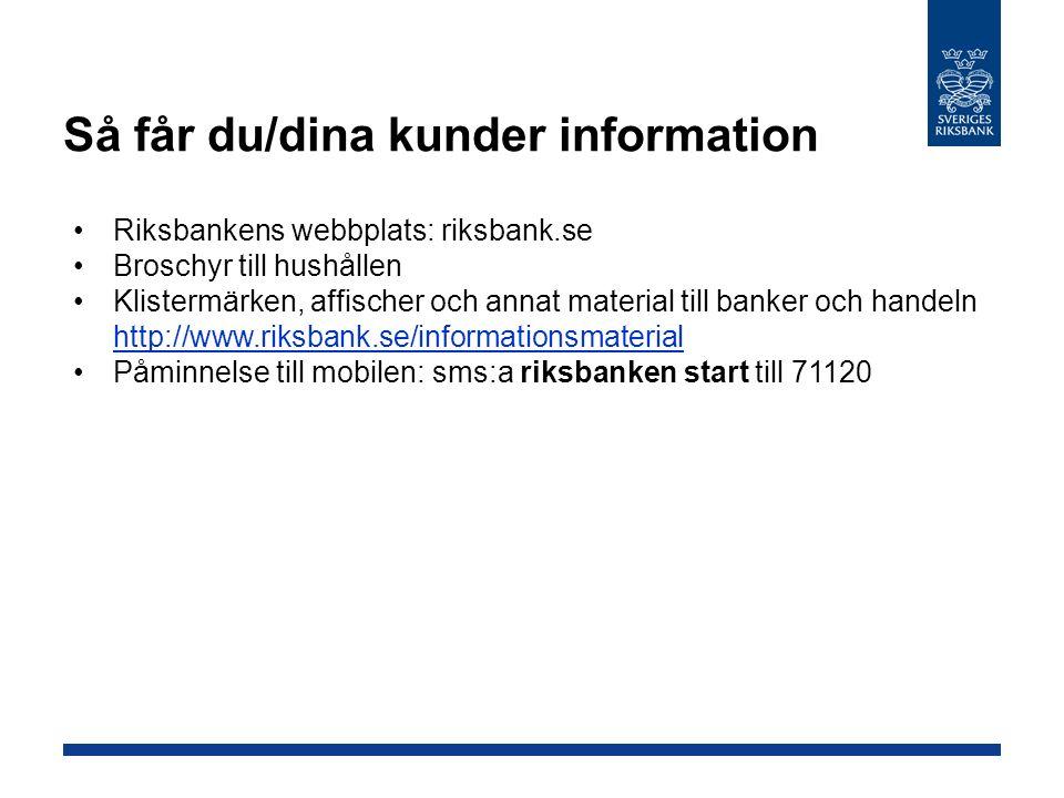 Så får du/dina kunder information Riksbankens webbplats: riksbank.se Broschyr till hushållen Klistermärken, affischer och annat material till banker och handeln http://www.riksbank.se/informationsmaterial http://www.riksbank.se/informationsmaterial Påminnelse till mobilen: sms:a riksbanken start till 71120