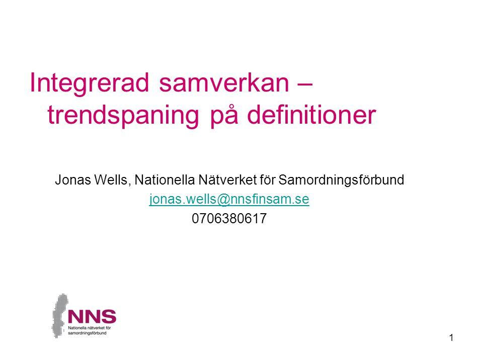 1 Integrerad samverkan – trendspaning på definitioner Jonas Wells, Nationella Nätverket för Samordningsförbund jonas.wells@nnsfinsam.se 0706380617