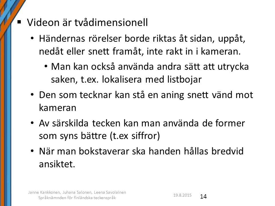 19.8.2015 Janne Kankkonen, Juhana Salonen, Leena Savolainen Språknämnden för finländska teckenspråk 14  Videon är tvådimensionell Händernas rörelser borde riktas åt sidan, uppåt, nedåt eller snett framåt, inte rakt in i kameran.