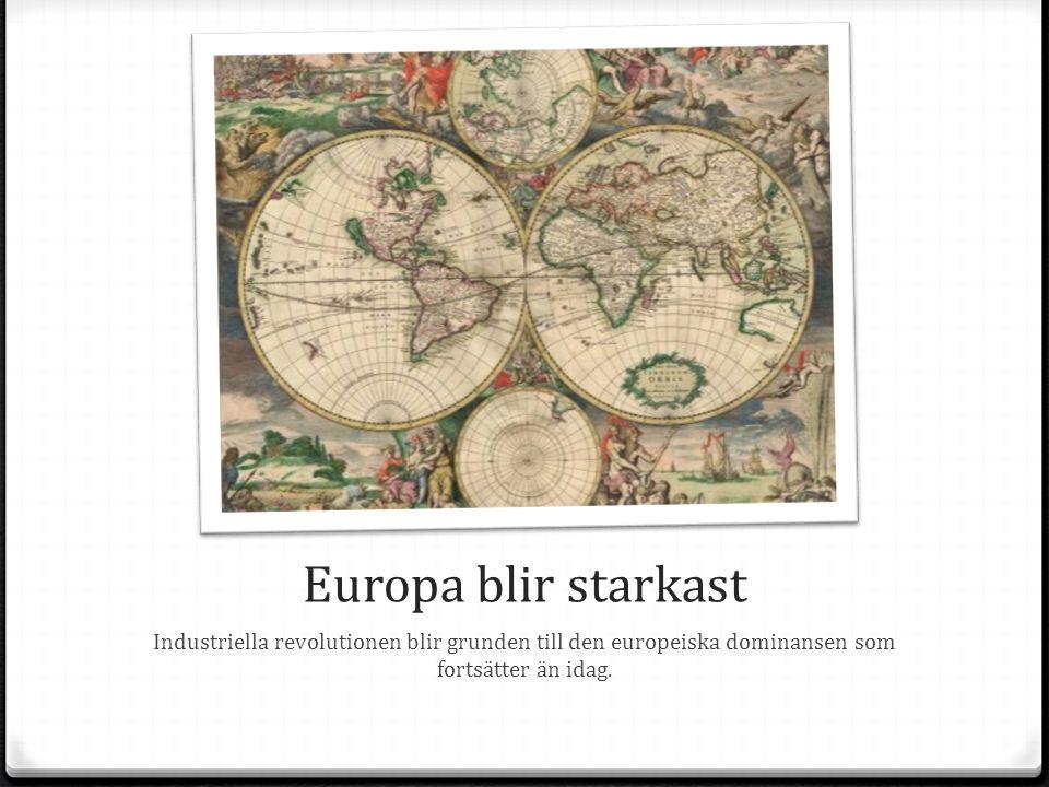 Europa blir starkast Industriella revolutionen blir grunden till den europeiska dominansen som fortsätter än idag.