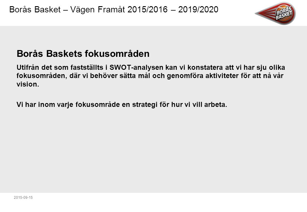 Borås Basket – Vägen Framåt 2015/2016 – 2019/2020 2015-09-15 Borås Baskets fokusområden Utifrån det som fastställts i SWOT-analysen kan vi konstatera att vi har sju olika fokusområden, där vi behöver sätta mål och genomföra aktiviteter för att nå vår vision.