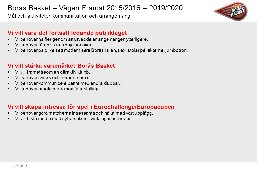 Borås Basket – Vägen Framåt 2015/2016 – 2019/2020 2015-09-15 Vi vill vara det fortsatt ledande publiklaget Vi behöver nå fler genom att utveckla arrangemangen ytterligare.