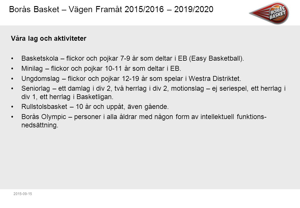 Borås Basket – Vägen Framåt 2015/2016 – 2019/2020 2015-09-15 Våra lag och aktiviteter Basketskola – flickor och pojkar 7-9 år som deltar i EB (Easy Basketball).