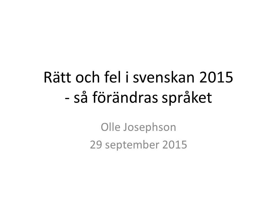 Rätt och fel i svenskan 2015 - så förändras språket Olle Josephson 29 september 2015