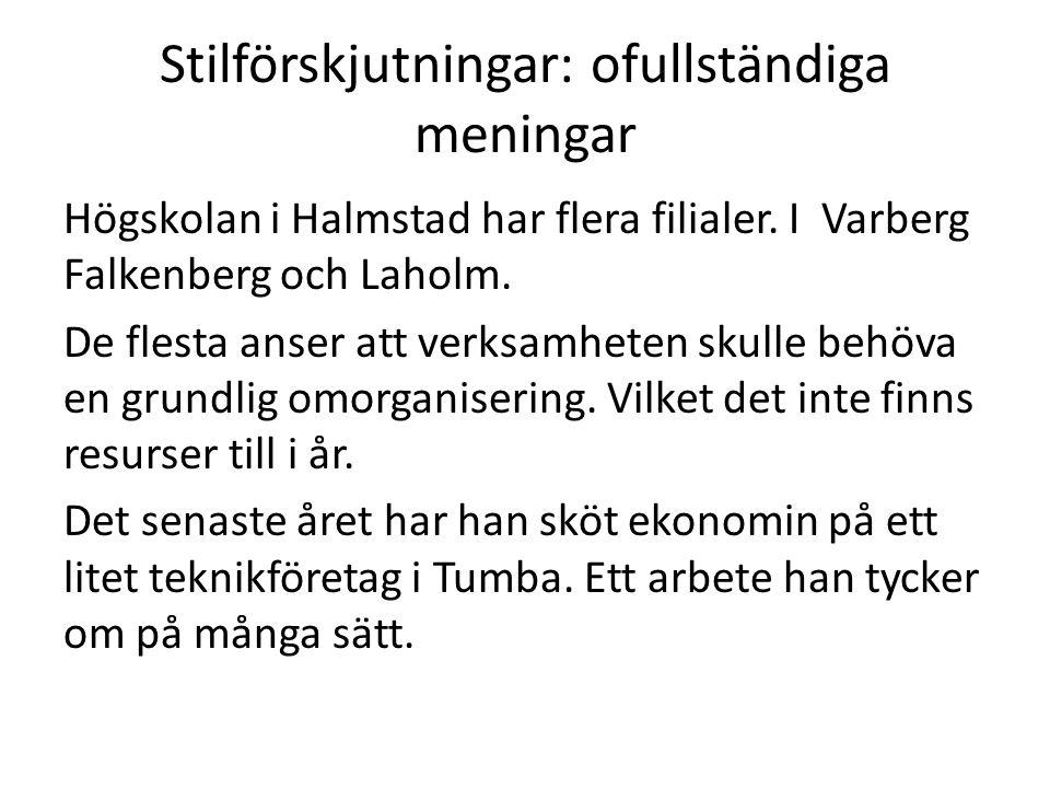 Stilförskjutningar: ofullständiga meningar Högskolan i Halmstad har flera filialer. I Varberg Falkenberg och Laholm. De flesta anser att verksamheten