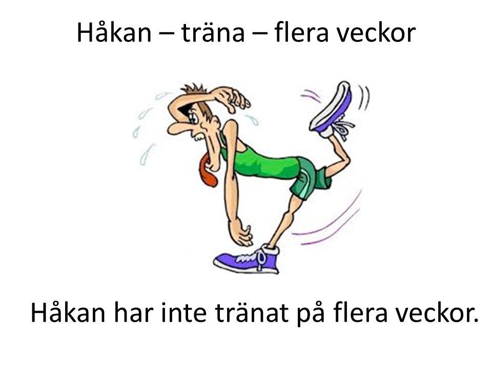 Håkan – träna – flera veckor Håkan har inte tränat på flera veckor.