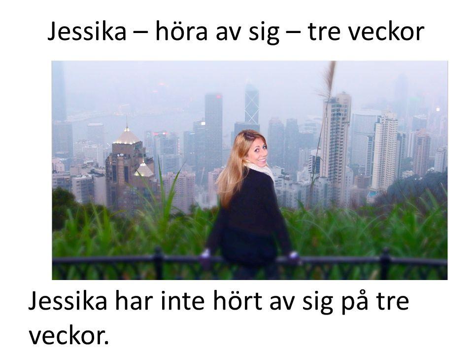 Jessika – höra av sig – tre veckor Jessika har inte hört av sig på tre veckor.