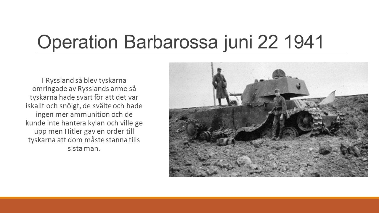 Operation Barbarossa juni 22 1941 I Ryssland så blev tyskarna omringade av Rysslands arme så tyskarna hade svårt för att det var iskallt och snöigt, de svälte och hade ingen mer ammunition och de kunde inte hantera kylan och ville ge upp men Hitler gav en order till tyskarna att dom måste stanna tills sista man.