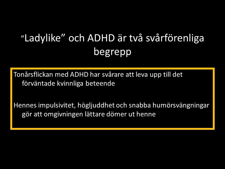 """"""" Ladylike"""" och ADHD är två svårförenliga begrepp Tonårsflickan med ADHD har svårare att leva upp till det förväntade kvinnliga beteende Hennes impuls"""