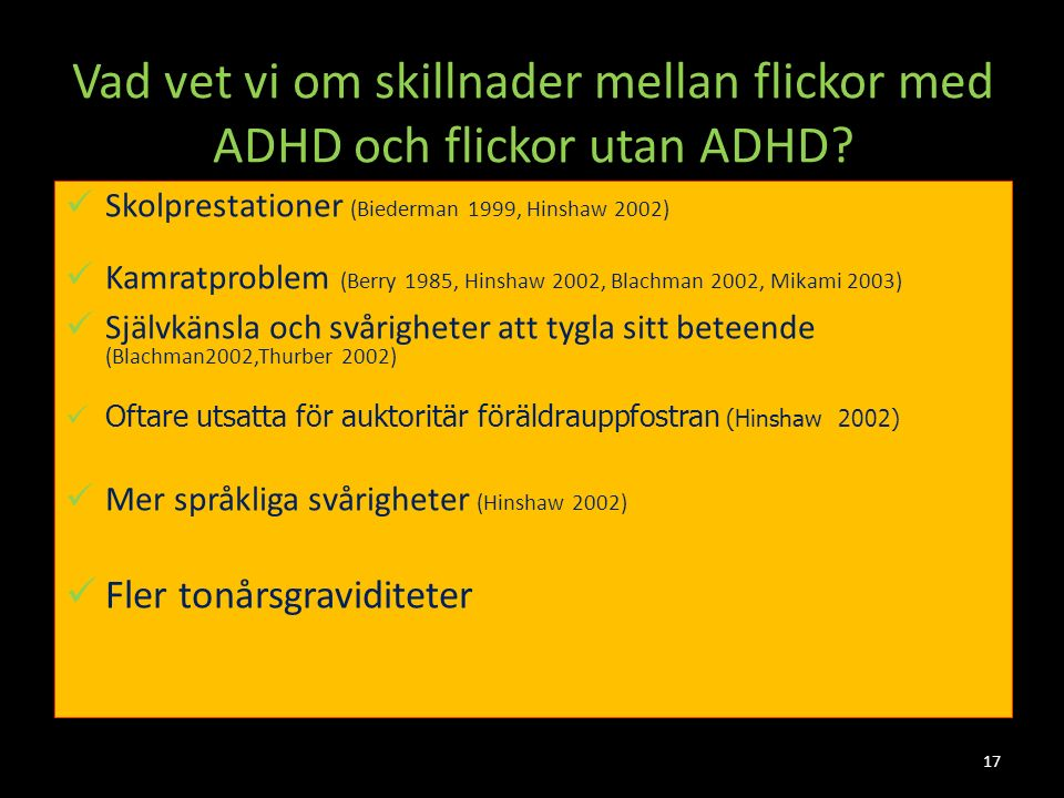 17 Vad vet vi om skillnader mellan flickor med ADHD och flickor utan ADHD? Skolprestationer (Biederman 1999, Hinshaw 2002) Kamratproblem (Berry 1985,