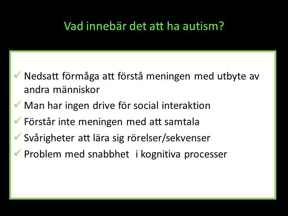 Vad innebär det att ha autism? Nedsatt förmåga att förstå meningen med utbyte av andra människor Man har ingen drive för social interaktion Förstår in