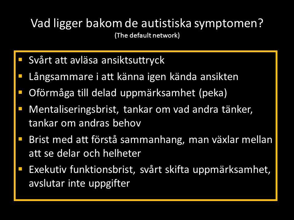 Vad ligger bakom de autistiska symptomen? (The default network)  Svårt att avläsa ansiktsuttryck  Långsammare i att känna igen kända ansikten  Oför