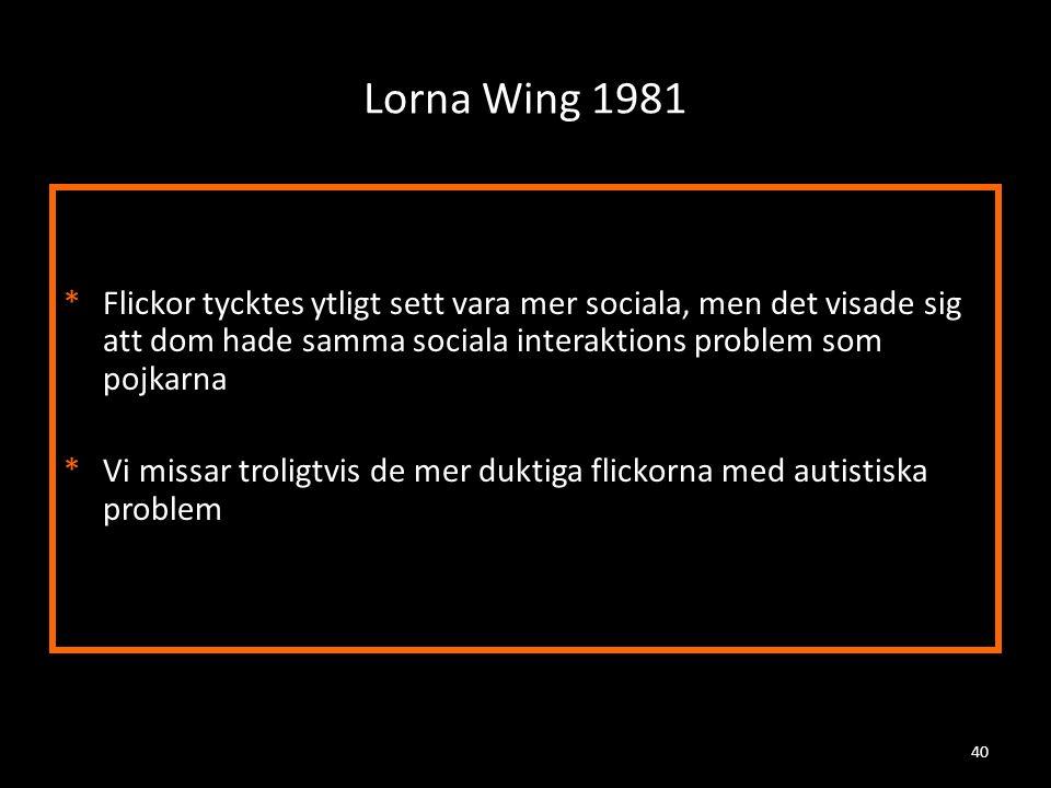 Lorna Wing 1981 *Flickor tycktes ytligt sett vara mer sociala, men det visade sig att dom hade samma sociala interaktions problem som pojkarna *Vi mis