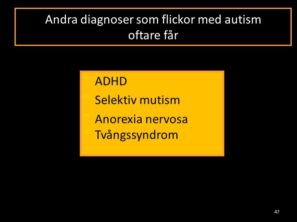 Andra diagnoser som flickor med autism oftare får * ADHD * Selektiv mutism * Anorexia nervosa * Tvångssyndrom 47