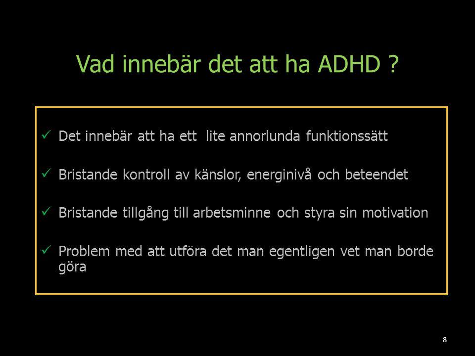 Vad innebär det att ha ADHD ? Det innebär att ha ett lite annorlunda funktionssätt Bristande kontroll av känslor, energinivå och beteendet Bristande t