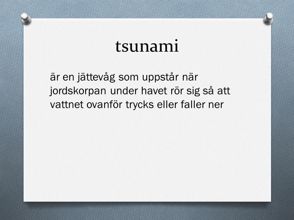 tsunami är en jättevåg som uppstår när jordskorpan under havet rör sig så att vattnet ovanför trycks eller faller ner