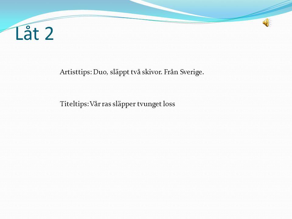 Låt 2 Artisttips: Duo, släppt två skivor. Från Sverige. Titeltips: Vår ras släpper tvunget loss