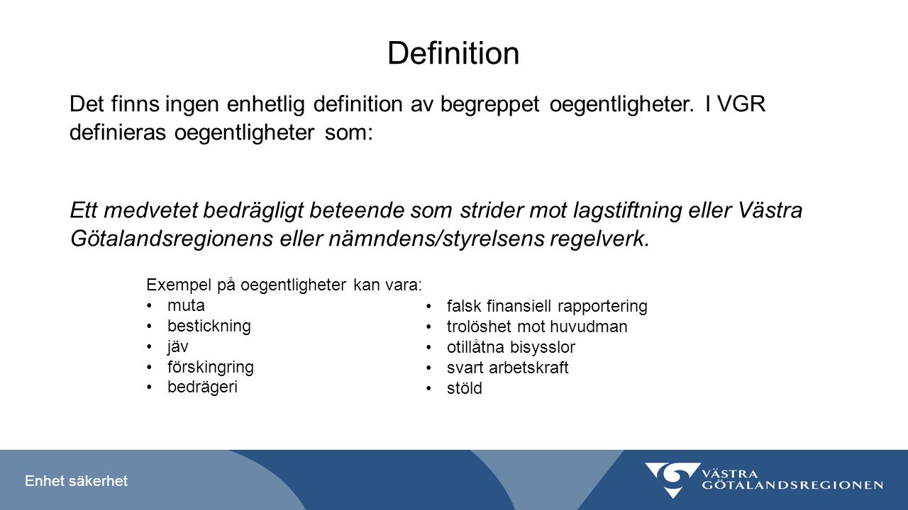 Enhet säkerhet Definition Det finns ingen enhetlig definition av begreppet oegentligheter. I VGR definieras oegentligheter som: Ett medvetet bedräglig
