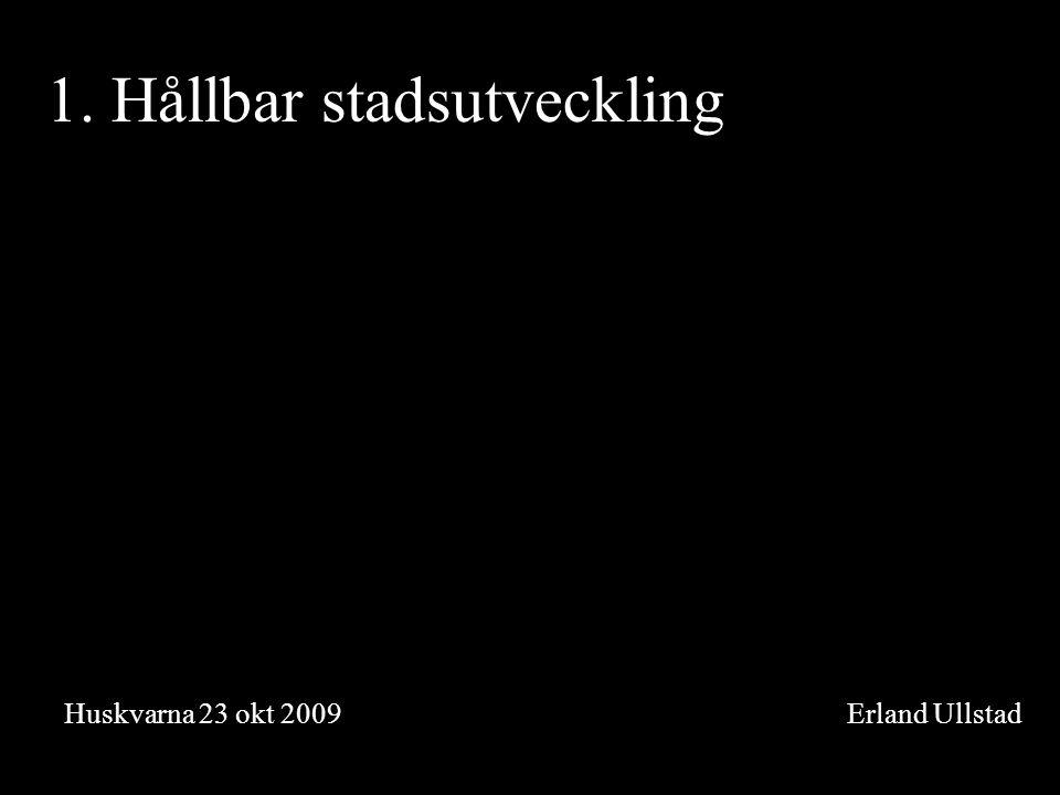 1. Hållbar stadsutveckling Huskvarna 23 okt 2009 Erland Ullstad