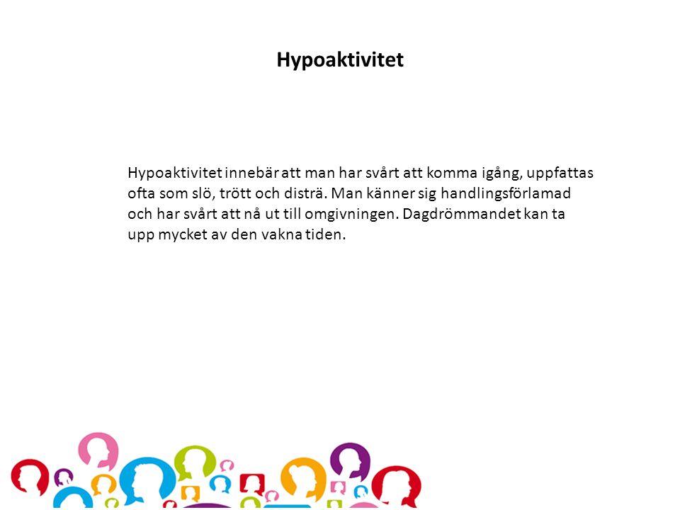 Hypoaktivitet Hypoaktivitet innebär att man har svårt att komma igång, uppfattas ofta som slö, trött och disträ. Man känner sig handlingsförlamad och