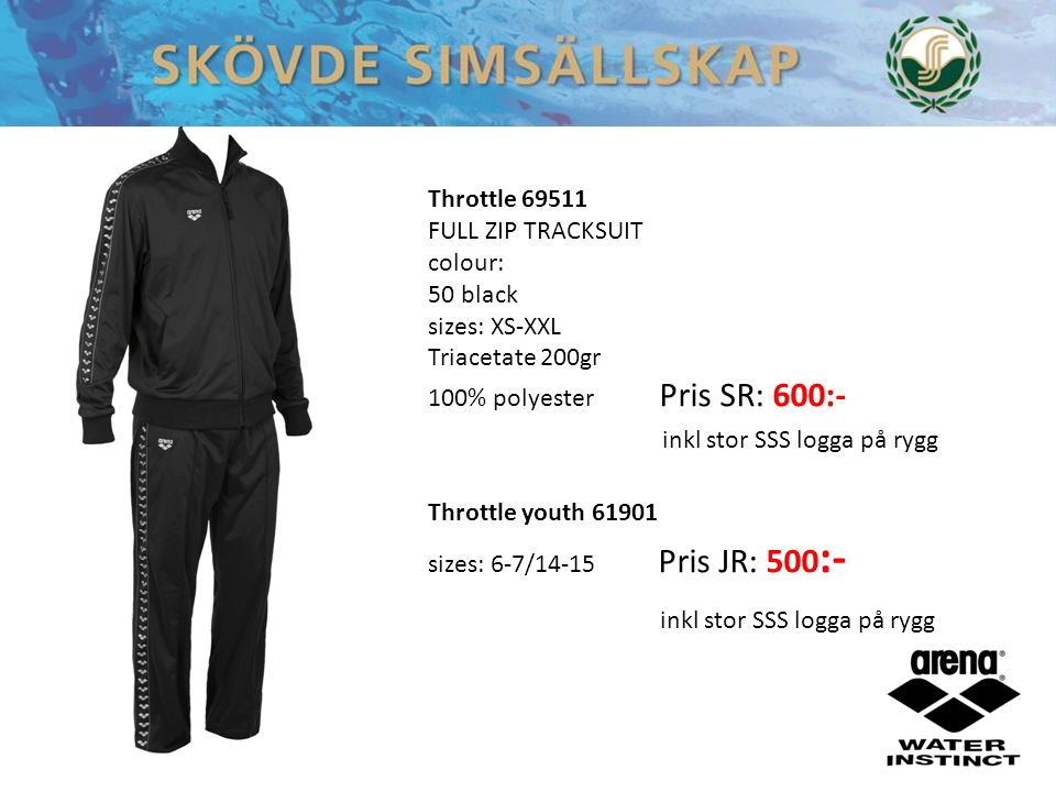 Throttle 69511 FULL ZIP TRACKSUIT colour: 50 black 70 navy 80 royal sizes: XS-XXL Triacetate 200gr 100% polyester Throttle 69511 FULL ZIP TRACKSUIT colour: 50 black sizes: XS-XXL Triacetate 200gr 100% polyester Pris SR: 600:- inkl stor SSS logga på rygg Throttle youth 61901 sizes: 6-7/14-15 Pris JR: 500 :- inkl stor SSS logga på rygg