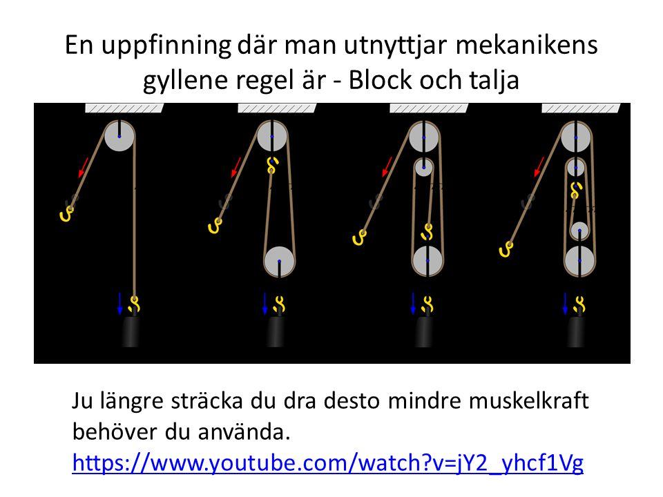 En uppfinning där man utnyttjar mekanikens gyllene regel är - Block och talja Ju längre sträcka du dra desto mindre muskelkraft behöver du använda. ht