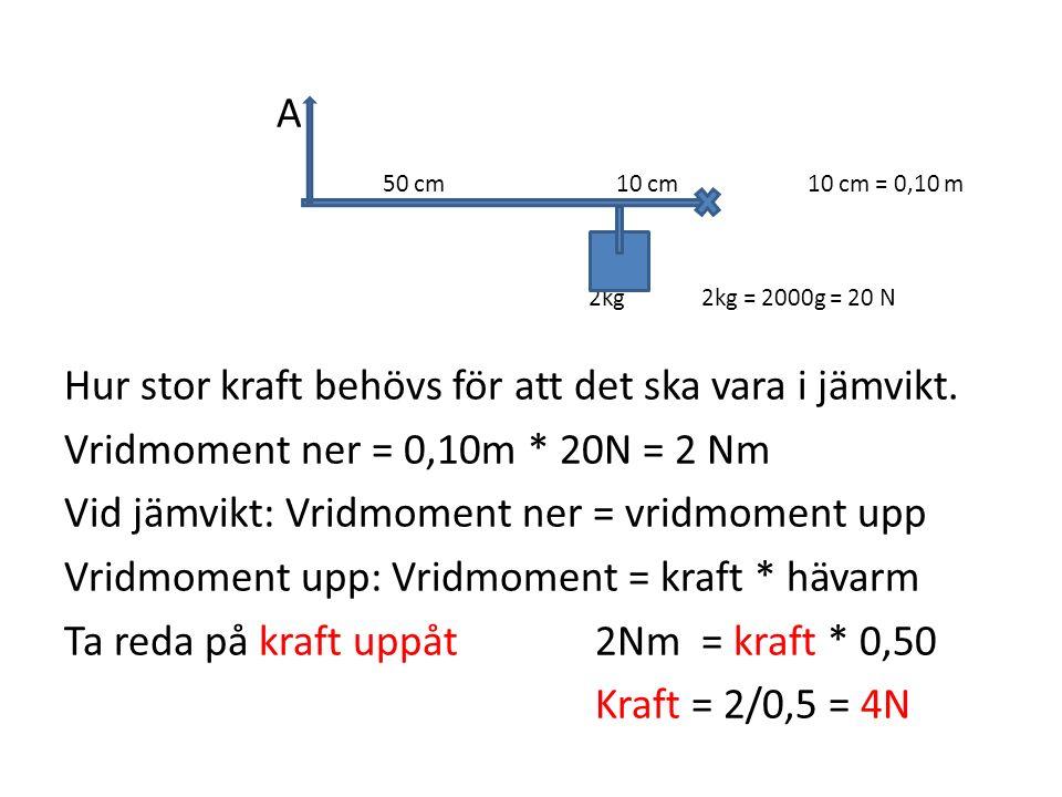 A 50 cm 10 cm10 cm = 0,10 m 2kg2kg = 2000g = 20 N Hur stor kraft behövs för att det ska vara i jämvikt. Vridmoment ner = 0,10m * 20N = 2 Nm Vid jämvik