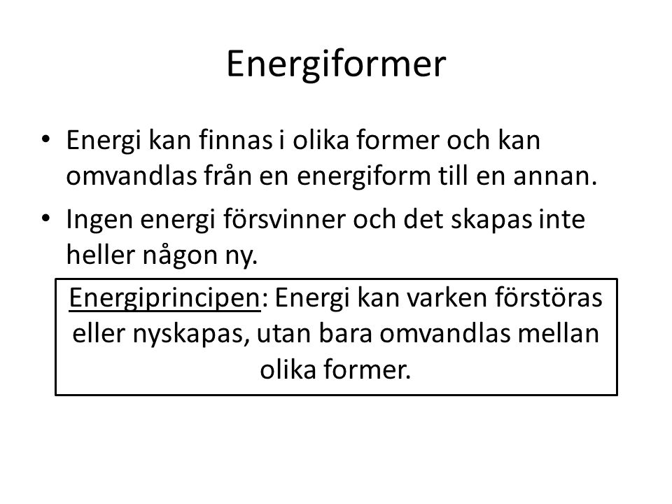 Energiformer Energi kan finnas i olika former och kan omvandlas från en energiform till en annan. Ingen energi försvinner och det skapas inte heller n