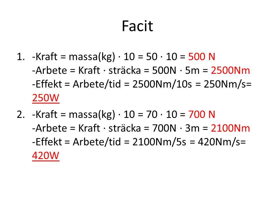 Facit 1.-Kraft = massa(kg) · 10 = 50 · 10 = 500 N -Arbete = Kraft · sträcka = 500N · 5m = 2500Nm -Effekt = Arbete/tid = 2500Nm/10s = 250Nm/s= 250W 2.-