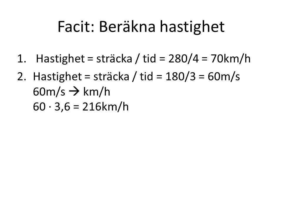 Facit: Beräkna hastighet 1. Hastighet = sträcka / tid = 280/4 = 70km/h 2.Hastighet = sträcka / tid = 180/3 = 60m/s 60m/s  km/h 60 · 3,6 = 216km/h