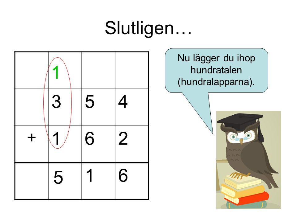 Slutligen… 354 + 162 16 1 Nu lägger du ihop hundratalen (hundralapparna). 5