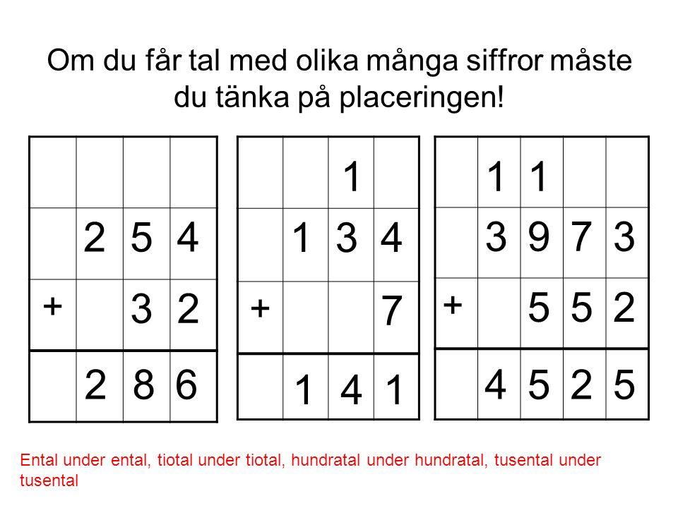 Om du får tal med olika många siffror måste du tänka på placeringen! 254 + 32 134 + 7 3973 + 552 Ental under ental, tiotal under tiotal, hundratal und