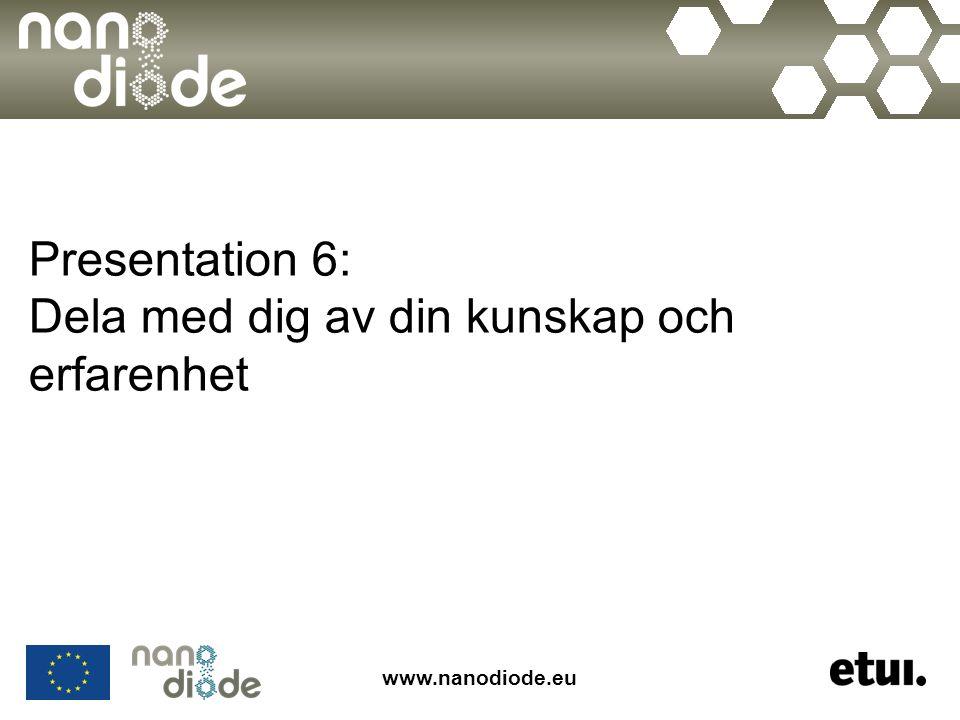 www.nanodiode.eu Presentation 6: Dela med dig av din kunskap och erfarenhet