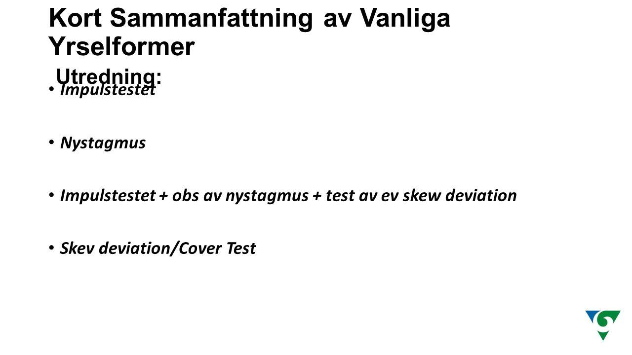 Kort Sammanfattning av Vanliga Yrselformer Utredning: Impulstestet Nystagmus Impulstestet + obs av nystagmus + test av ev skew deviation Skev deviatio