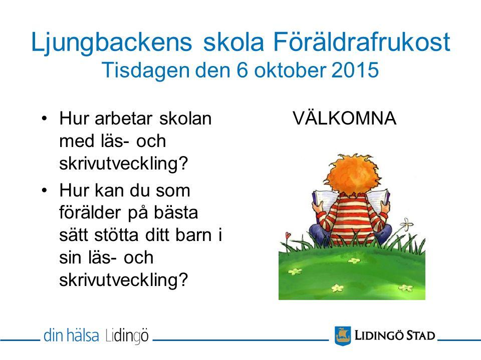 Ljungbackens skola Föräldrafrukost Tisdagen den 6 oktober 2015 Hur arbetar skolan med läs- och skrivutveckling? Hur kan du som förälder på bästa sätt