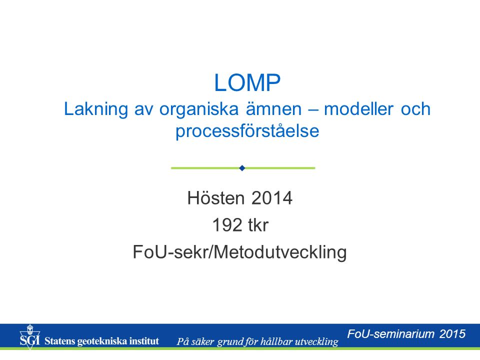 På säker grund för hållbar utveckling FoU-seminarium 2015 LOMP Lakning av organiska ämnen – modeller och processförståelse Hösten 2014 192 tkr FoU-sekr/Metodutveckling