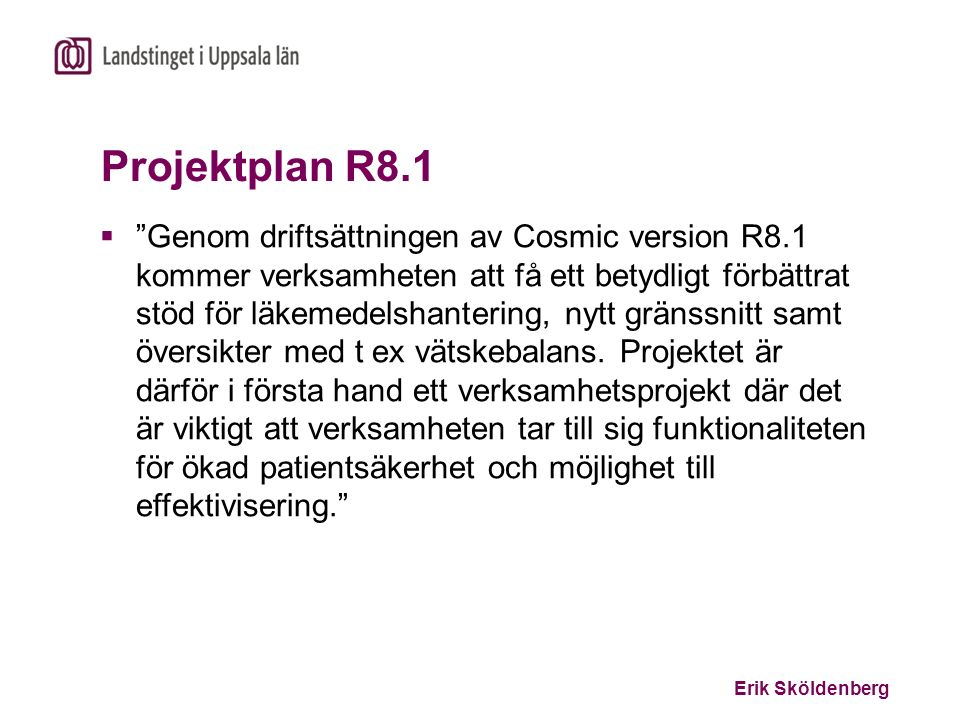 """Erik Sköldenberg Projektplan R8.1  """"Genom driftsättningen av Cosmic version R8.1 kommer verksamheten att få ett betydligt förbättrat stöd för läkemed"""